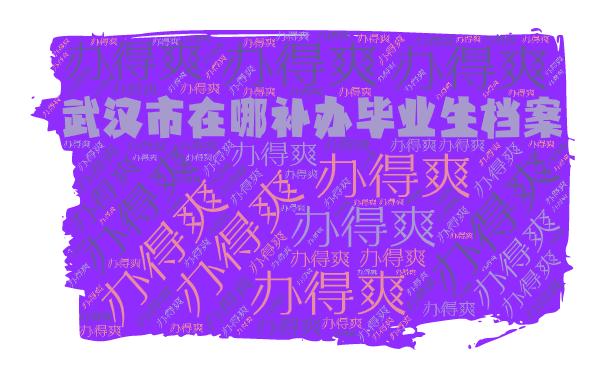 武汉市在哪补办毕业生档案?