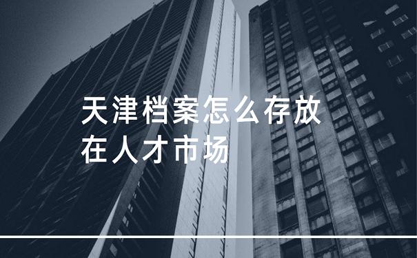 天津档案怎么存放在人才市场