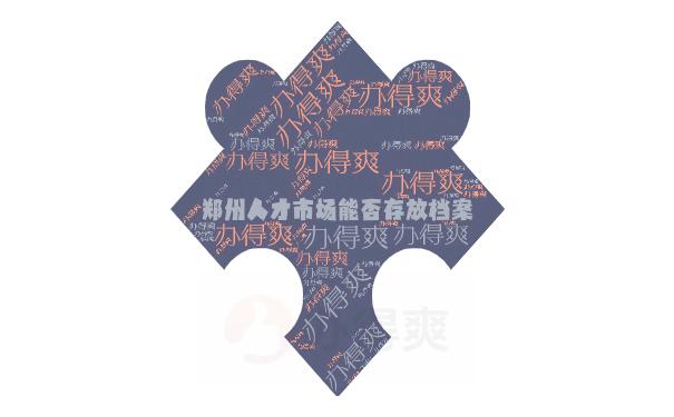 郑州人才市场能否存放档案?