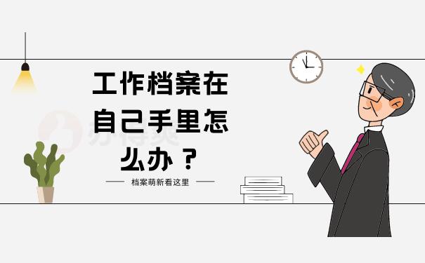 工作档案在自己手里怎么办